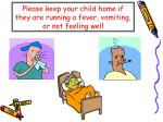 please keep your child home if they are running a fever vomiting or not feeling well