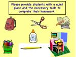 please provide students with a quiet place and the necessary tools to complete their homework