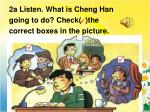 2a listen what is cheng han going to do check the correct boxes in the picture