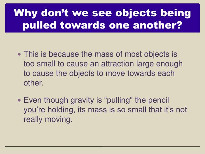 Why don't we see objects being pulled towards one another?