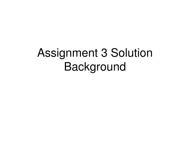 assignment 3 solution background n.