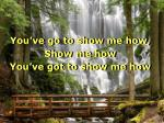 you ve go to show me how show me how you ve got to show me how