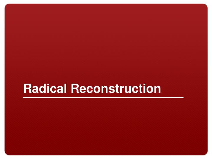 radical recontruction In which john green teaches you about reconstruction after the divisive, destructive civil war, abraham lincoln had a plan to reconcile the country and make.