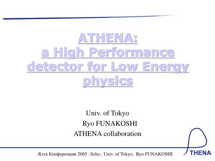 athena a high performance detector for low energy physics n.