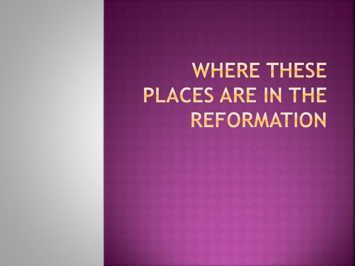 Where these places are in the REFORMATION