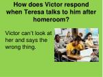 how does victor respond when teresa talks to him after homeroom