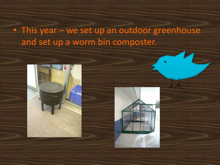 This year – we set up an outdoor greenhouse and set up a worm bin composter.