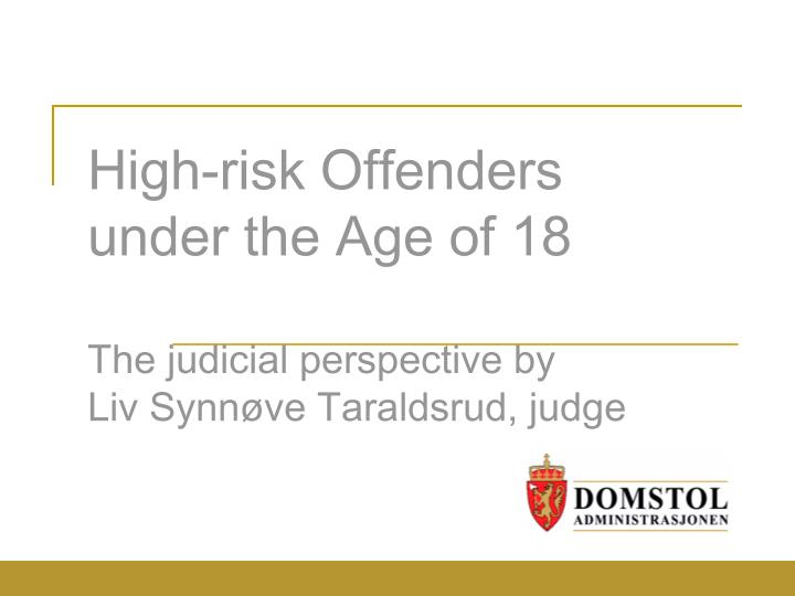 high risk offenders under the age of 18 the judicial perspective by liv synn ve taraldsrud judge n.