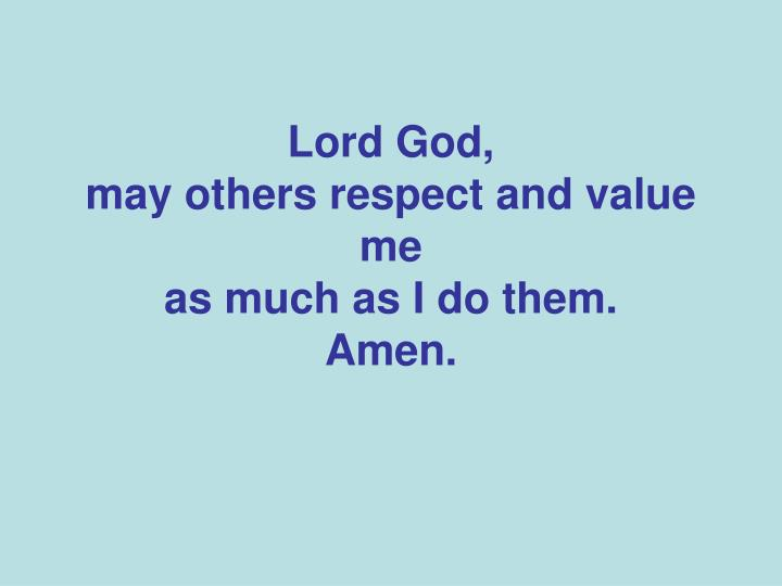 lord god may others respect and value me as much as i do them amen n.