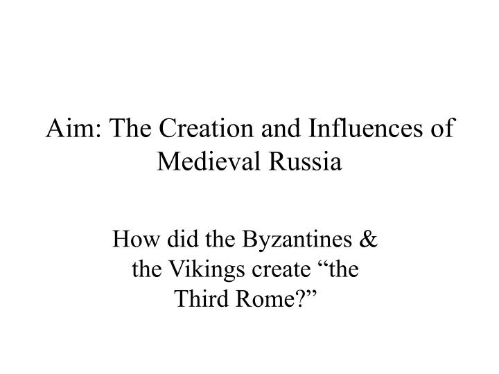 aim the creation and influences of medieval russia n.