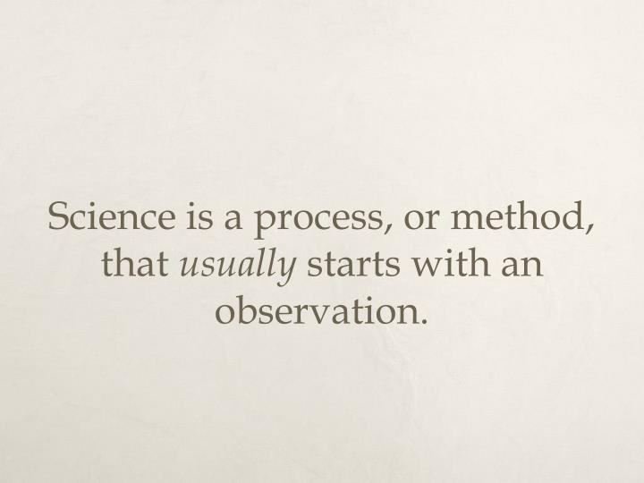 Science is a process, or method, that