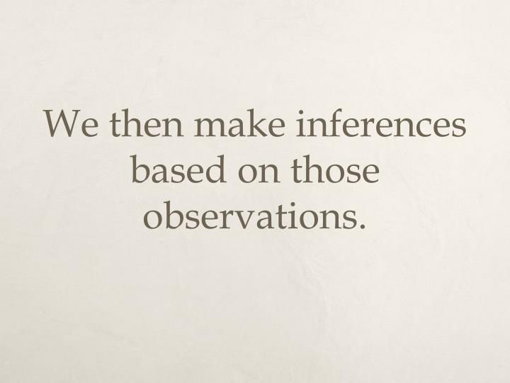 We then make inferences based on those observations.