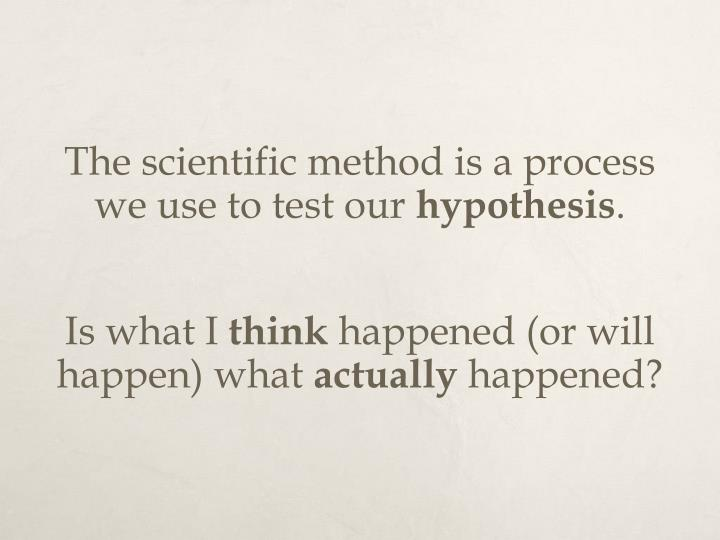 The scientific method is a process we use to test our