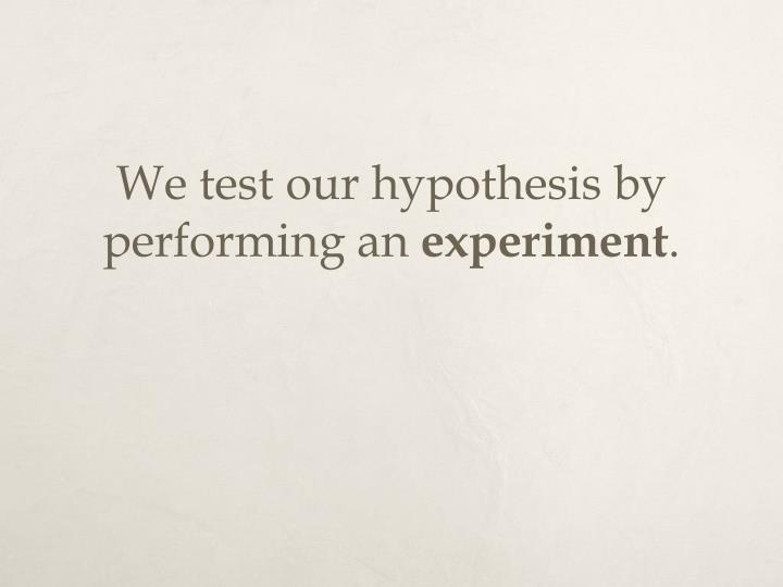 We test our hypothesis by performing an