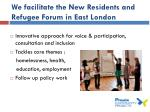 we facilitate the new residents and refugee forum in east london