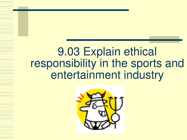 9 03 explain ethical responsibility in the sports and entertainment industry n.