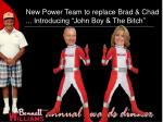 new power team to replace brad chad introducing john boy the bitch