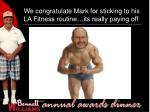 we congratulate mark for sticking to his la fitness routine its really paying off