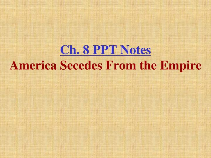 ch 8 ppt notes america secedes from the empire n.