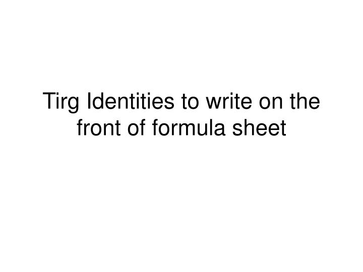 tirg identities to write on the front of formula sheet n.