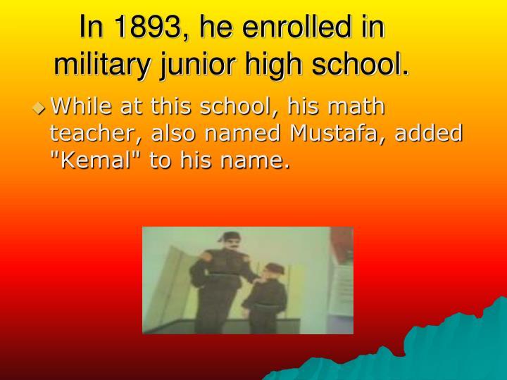 In 1893 he enrolled in military junior high school