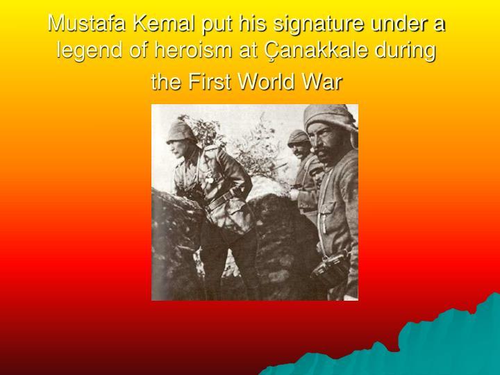 Mustafa Kemal put his signature under a legend of heroism at Çanakkale during the First World War