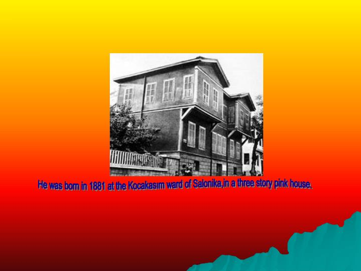 He was born in 1881 at the Kocakasım ward of Salonika,in a three story pink house.