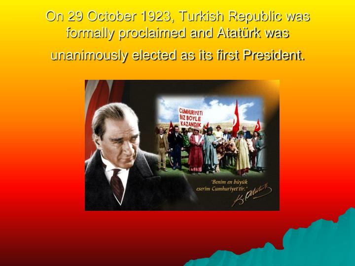 On 29 October 1923, Turkish Republic was formally proclaimed and Atatürk was unanimously elected as its first President.