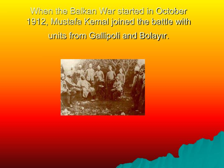 When the Balkan War started in October 1912, Mustafa Kemal joined the battle with units from Gallipoli and Bolayır.