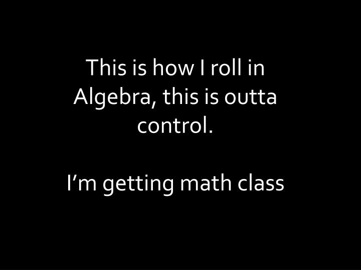 This is how I roll in Algebra, this is outta control.