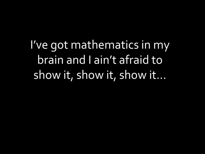 I've got mathematics in my brain and I ain't afraid to show it, show it, show it…