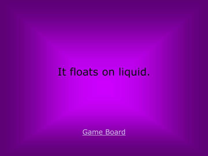 It floats on liquid.