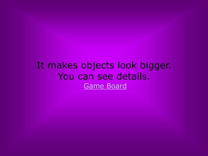 It makes objects look bigger.