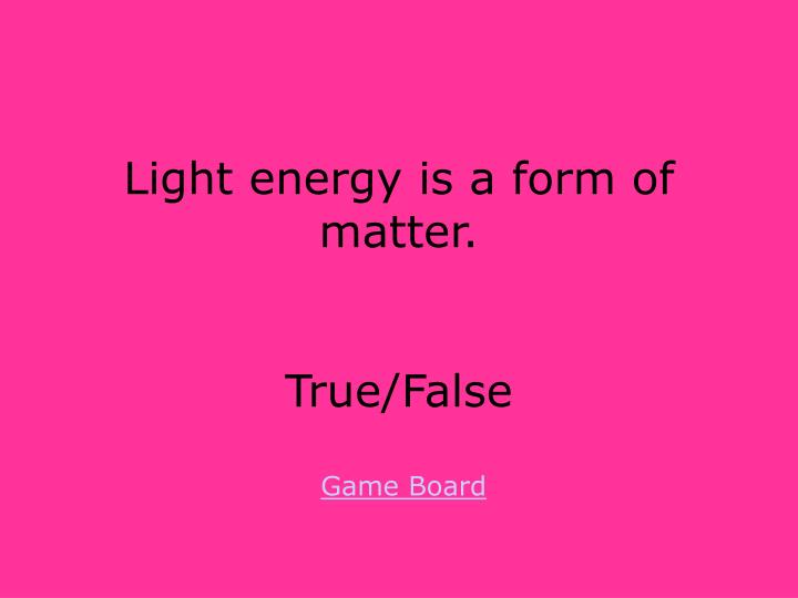 Light energy is a form of matter.