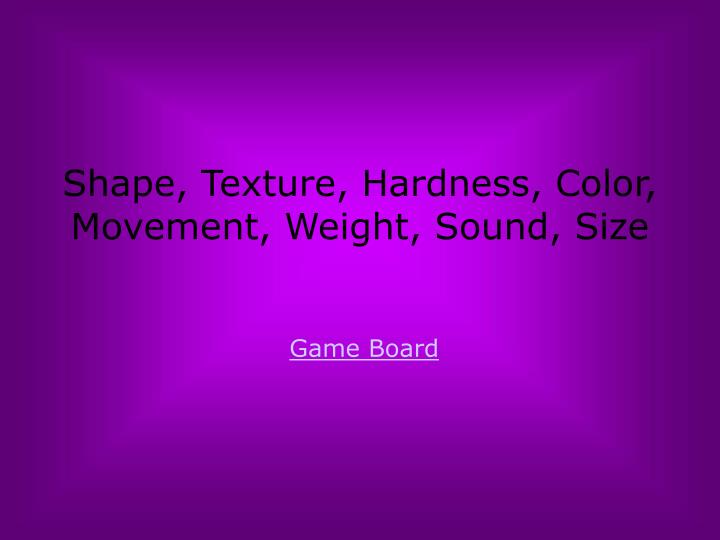 Shape, Texture, Hardness, Color, Movement, Weight, Sound, Size