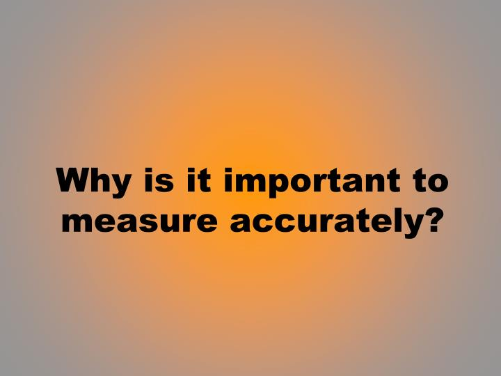 why is it important to measure accurately n.