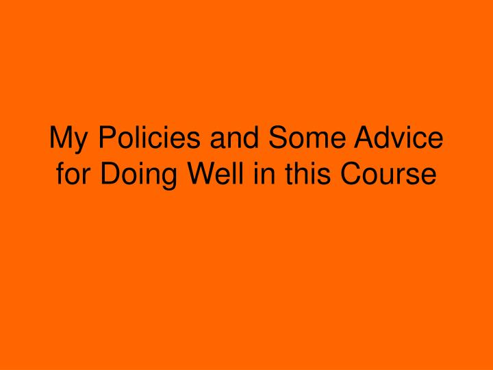 my policies and some advice for doing well in this course n.