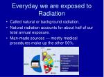 everyday we are exposed to radiation