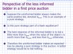 perspective of the less informed bidder in a first price auction
