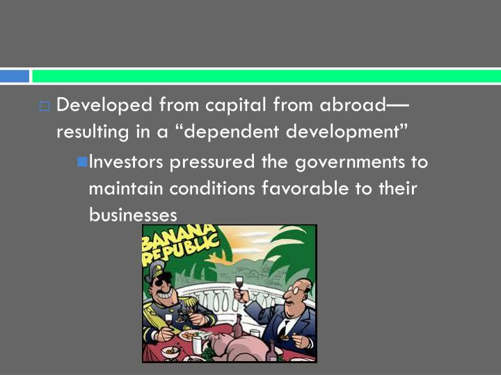 "Developed from capital from abroad—resulting in a ""dependent development"""
