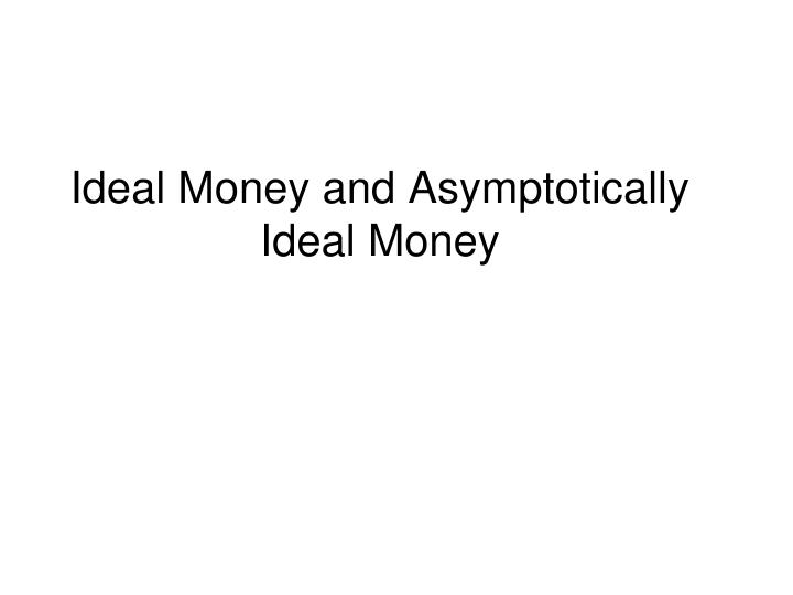 ideal money and asymptotically ideal money n.