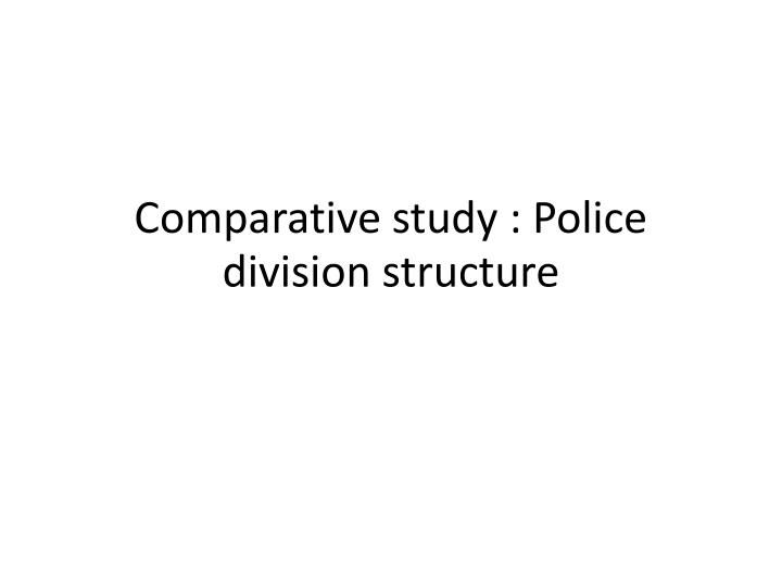 comparative study police division structure n.