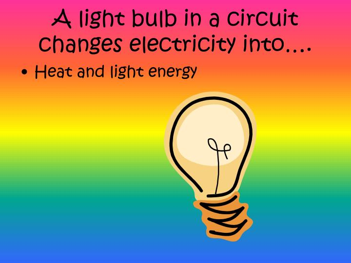 A light bulb in a circuit  changes electricity into….