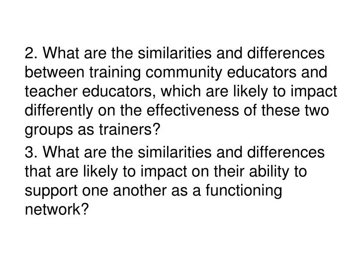 2. What are the similarities and differences between training community educators and teacher educators, which are likely to impact differently on the effectiveness of these two groups as trainers?