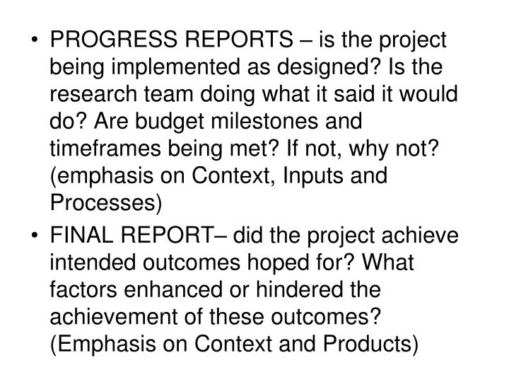 PROGRESS REPORTS – is the project being implemented as designed? Is the research team doing what it said it would do? Are budget milestones and timeframes being met? If not, why not? (emphasis on Context, Inputs and Processes)