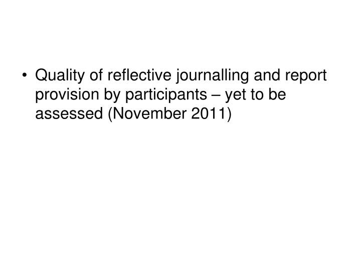 Quality of reflective journalling and report provision by participants – yet to be assessed (November 2011)