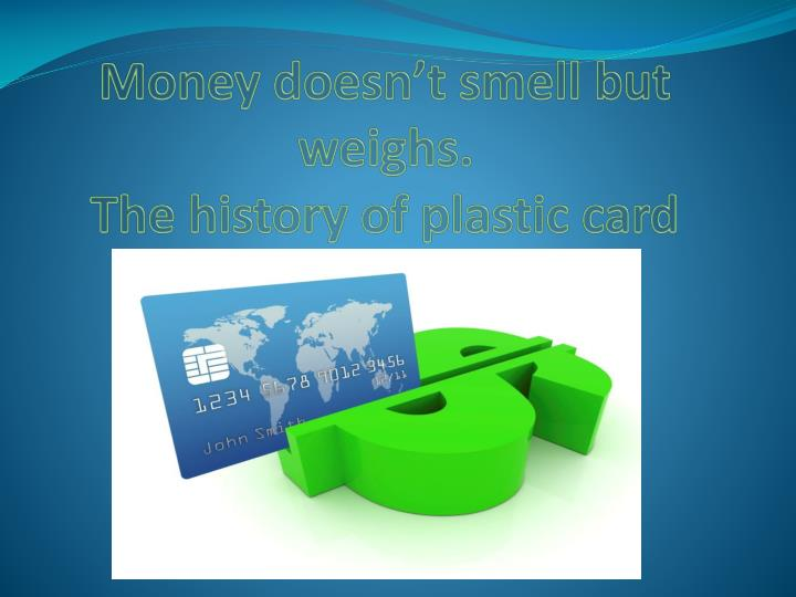 money doesn t smell but weighs the history of plastic card n.