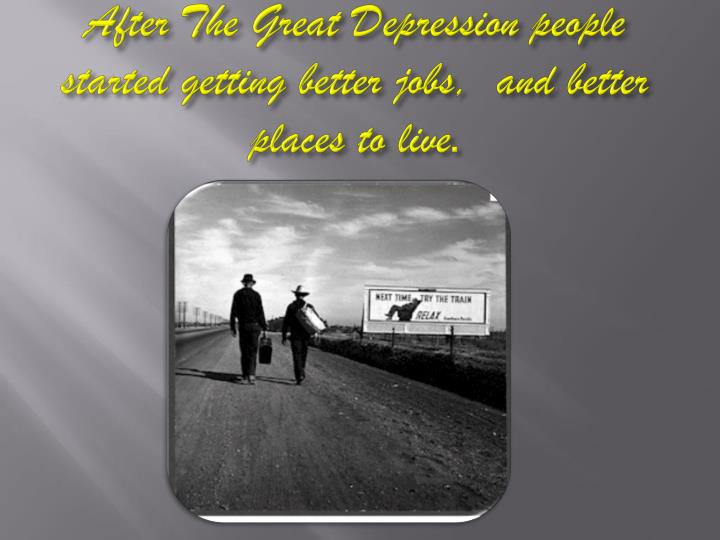 After The Great Depression people started getting better jobs,  and better places to live