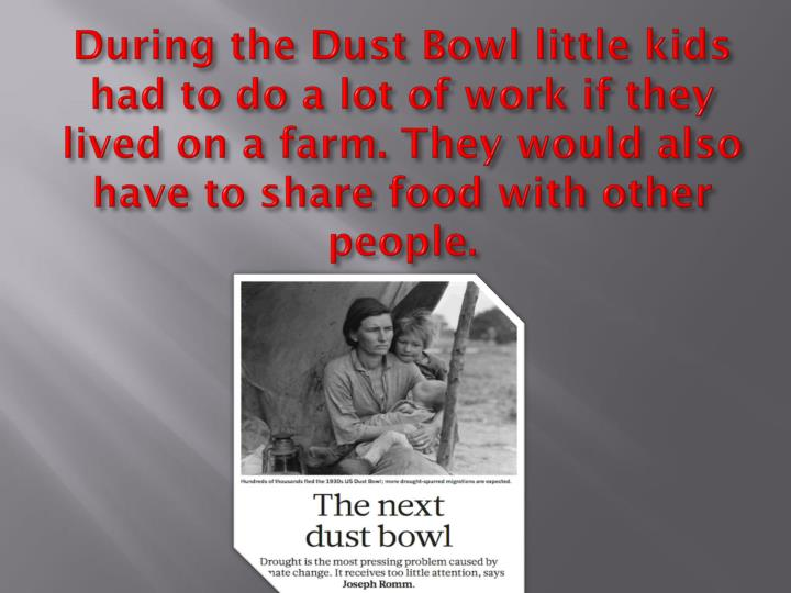 During the Dust Bowl little kids had to do a lot of work if they lived on a farm. They would also ha...
