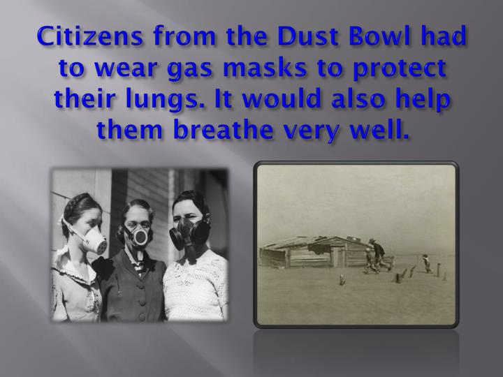 Citizens from the Dust Bowl had to wear gas masks to protect their lungs. It would also help them breathe very well.